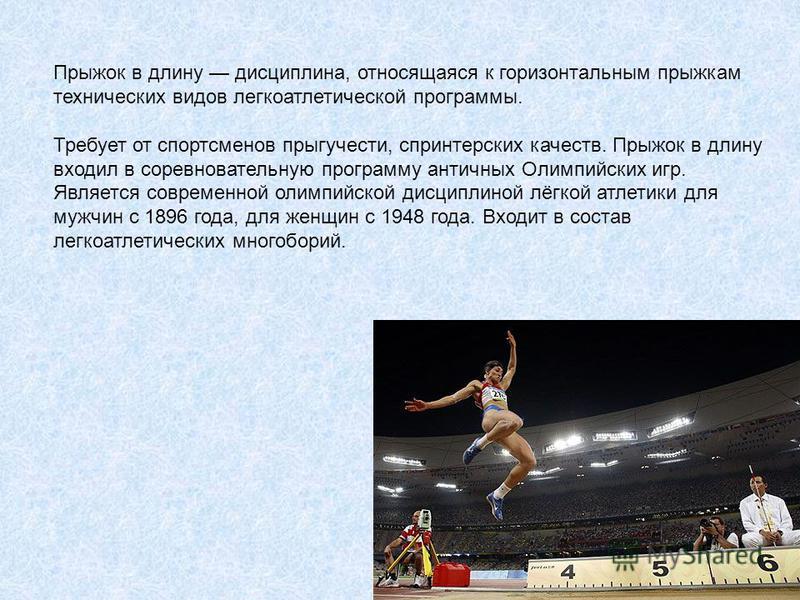 Прыжок в длину дисциплина, относящаяся к горизонтальным прыжкам технических видов легкоатлетической программы. Требует от спортсменов прыгучести, спринтерских качеств. Прыжок в длину входил в соревновательную программу античных Олимпийских игр. Являе