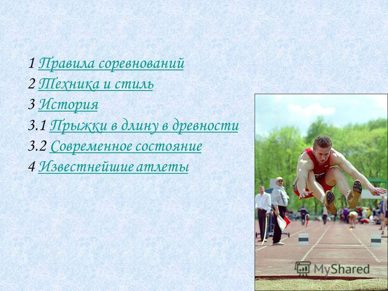1 Правила соревнований Правила соревнований 2 Техника и стиль Техника и стиль 3 История История 3.1 Прыжки в длину в древности Прыжки в длину в древности 3.2 Современное состояние Современное состояние 4 Известнейшие атлеты Известнейшие атлеты