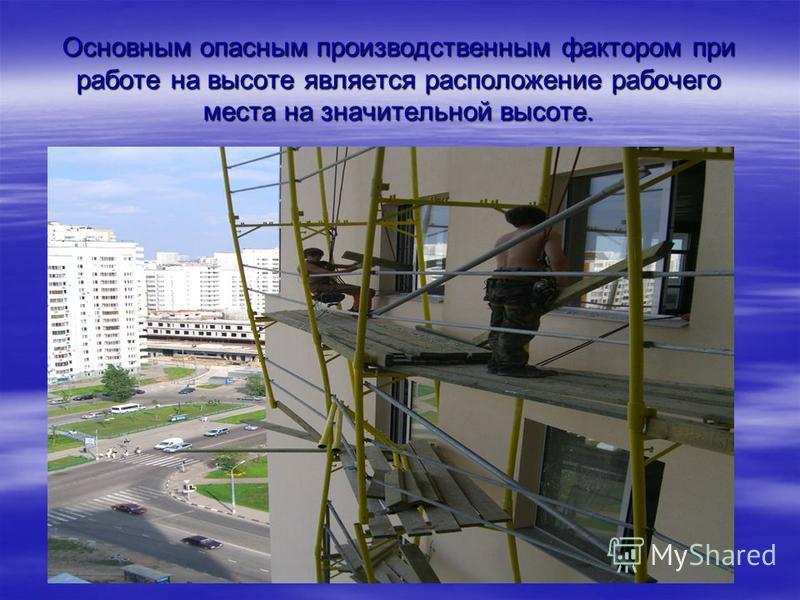 Основным опасным производственным фактором при работе на высоте является расположение рабочего места на значительной высоте.