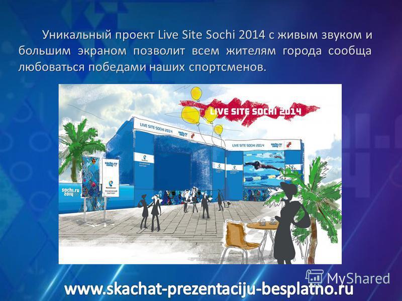 Уникальный проект Live Site Sochi 2014 с живым звуком и большим экраном позволит всем жителям города сообща любоваться победами наших спортсменов.