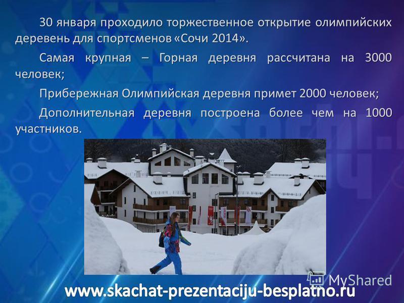 30 января проходило торжественное открытие олимпийских деревень для спортсменов «Сочи 2014». Самая крупная – Горная деревня рассчитана на 3000 человек; Прибережная Олимпийская деревня примет 2000 человек; Дополнительная деревня построена более чем на
