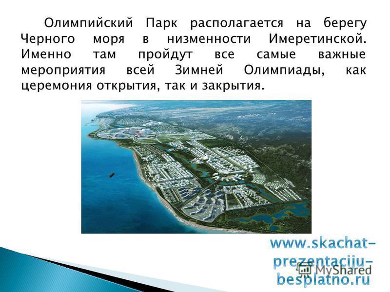 Олимпийский Парк располагается на берегу Черного моря в низменности Имеретинской. Именно там пройдут все самые важные мероприятия всей Зимней Олимпиады, как церемония открытия, так и закрытия.