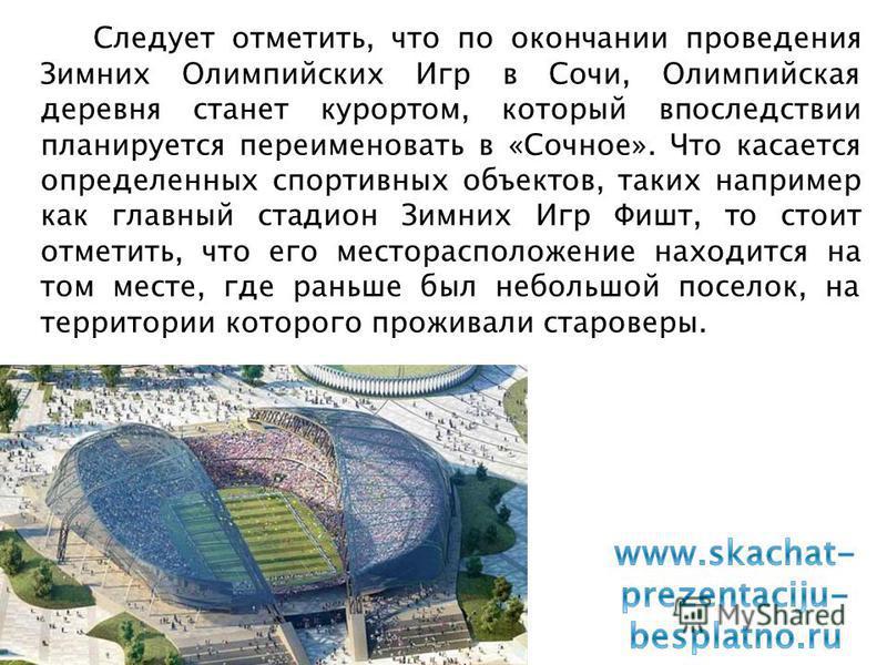 Следует отметить, что по окончании проведения Зимних Олимпийских Игр в Сочи, Олимпийская деревня станет курортом, который впоследствии планируется переименовать в «Сочное». Что касается определенных спортивных объектов, таких например как главный ста