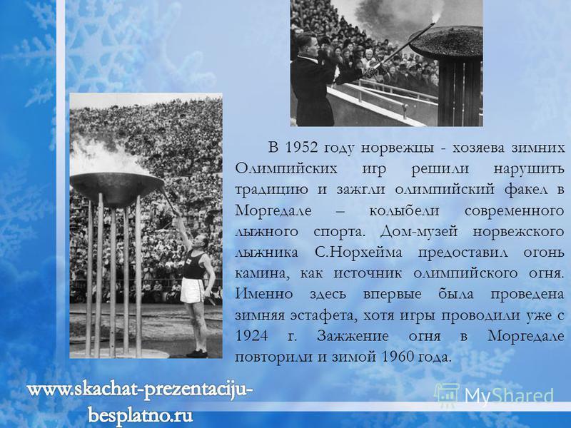 В 1952 году норвежцы - хозяева зимних Олимпийских игр решили нарушить традицию и зажгли олимпийский факел в Моргедале – колыбели современного лыжного спорта. Дом-музей норвежского лыжника С.Норхейма предоставил огонь камина, как источник олимпийского