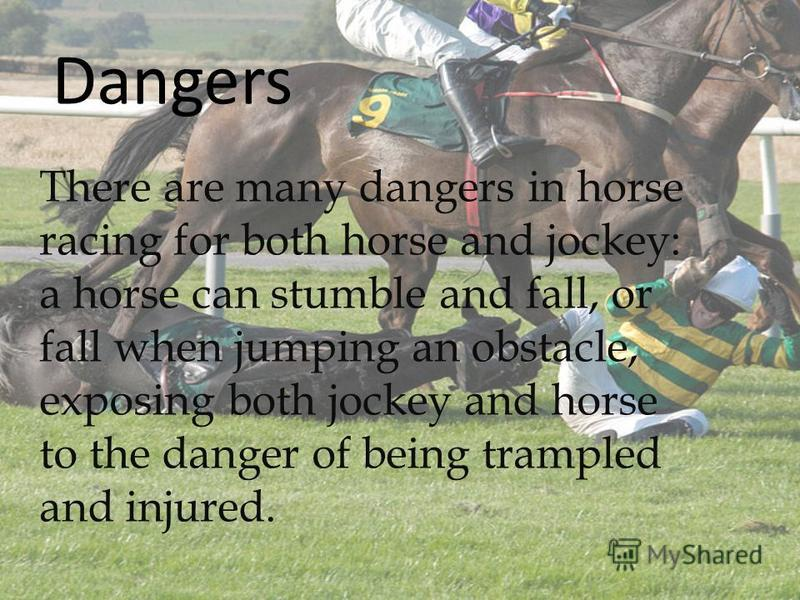 There are many dangers in horse racing for both horse and jockey: a horse can stumble and fall, or fall when jumping an obstacle, exposing both jockey and horse to the danger of being trampled and injured. Dangers