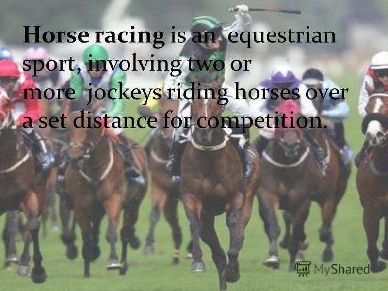 Horse racing is an equestrian sport, involving two or more jockeys riding horses over a set distance for competition.