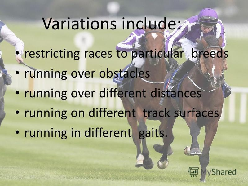 Variations include: restricting races to particular breeds running over obstacles running over different distances running on different track surfaces running in different gaits.