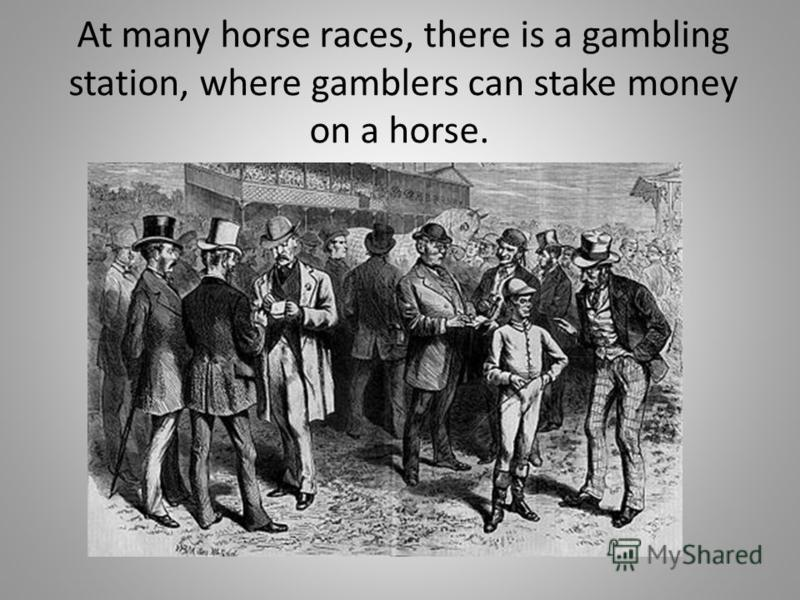 At many horse races, there is a gambling station, where gamblers can stake money on a horse.