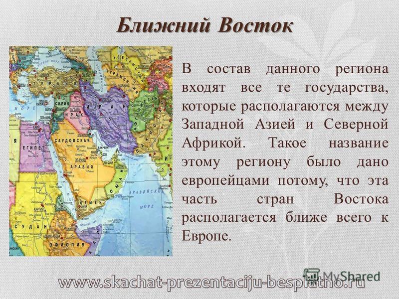 Ближний Восток В состав данного региона входят все те государства, которые располагаются между Западной Азией и Северной Африкой. Такое название этому региону было дано европейцами потому, что эта часть стран Востока располагается ближе всего к Европ