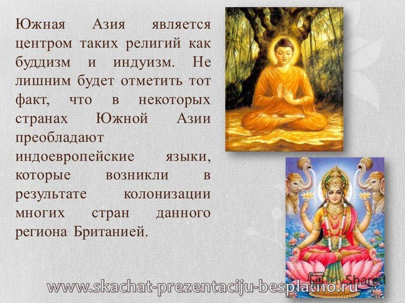 Южная Азия является центром таких религий как буддизм и индуизм. Не лишним будет отметить тот факт, что в некоторых странах Южной Азии преобладают индоевропейские языки, которые возникли в результате колонизации многих стран данного региона Британией