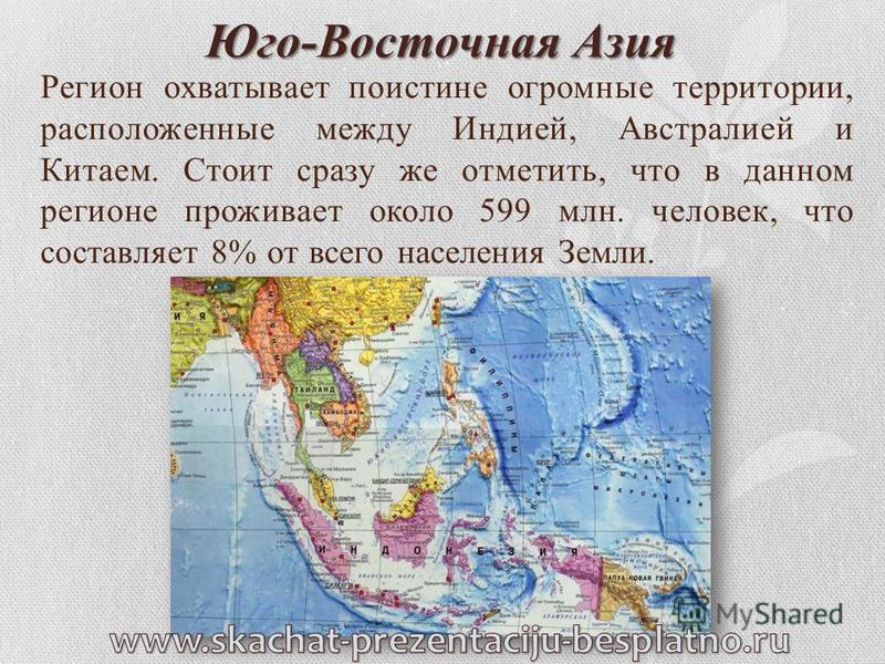 Юго-Восточная Азия Регион охватывает поистине огромные территории, расположенные между Индией, Австралией и Китаем. Стоит сразу же отметить, что в данном регионе проживает около 599 млн. человек, что составляет 8% от всего населения Земли.