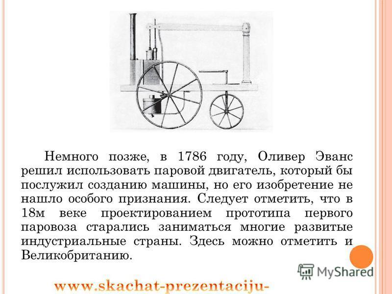 Немного позже, в 1786 году, Оливер Эванс решил использовать паровой двигатель, который бы послужил созданию машины, но его изобретение не нашло особого признания. Следует отметить, что в 18 м веке проектированием прототипа первого паровоза старались