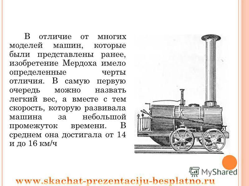 В отличие от многих моделей машин, которые были представлены ранее, изобретение Мердоха имело определенные черты отличия. В самую первую очередь можно назвать легкий вес, а вместе с тем скорость, которую развивала машина за небольшой промежуток време
