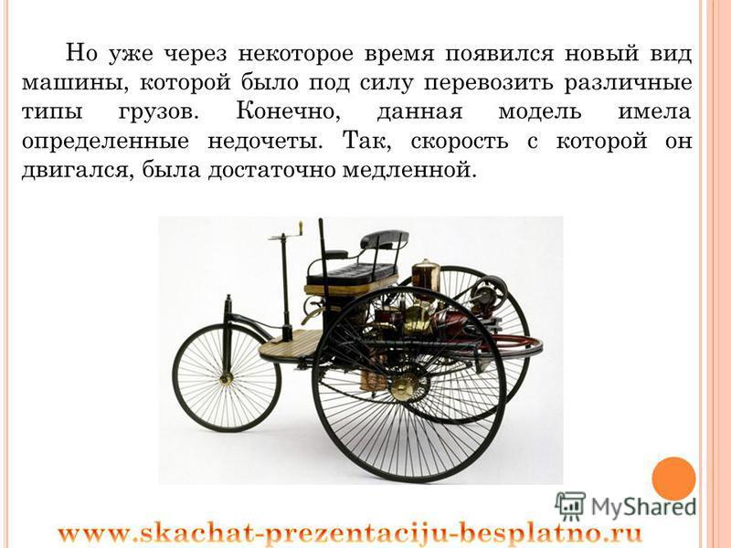 Но уже через некоторое время появился новый вид машины, которой было под силу перевозить различные типы грузов. Конечно, данная модель имела определенные недочеты. Так, скорость с которой он двигался, была достаточно медленной.