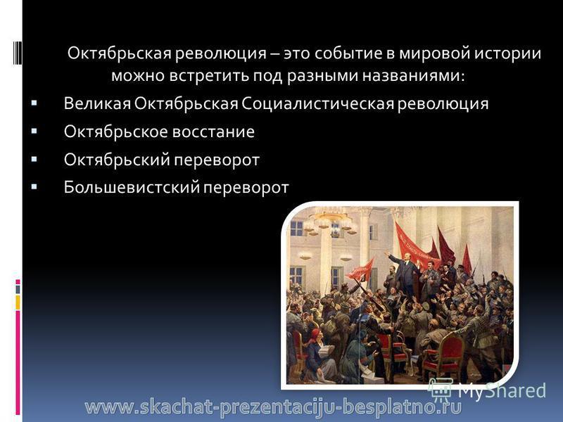 Октябрьская революция – это событие в мировой истории можно встретить под разными названиями: Великая Октябрьская Социалистическая революция Октябрьское восстание Октябрьский переворот Большевистский переворот