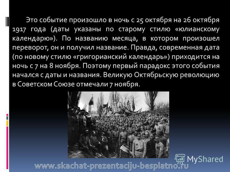 Это событие произошло в ночь с 25 октября на 26 октября 1917 года (даты указаны по старому стилю «юлианскому календарю»). По названию месяца, в котором произошел переворот, он и получил название. Правда, современная дата (по новому стилю «григорианск