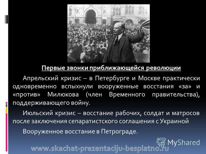 Первые звонки приближающейся революции Апрельский кризис – в Петербурге и Москве практически одновременно вспыхнули вооруженные восстания «за» и «против» Милюкова (член Временного правительства), поддерживающего войну. Июльский кризис – восстание раб