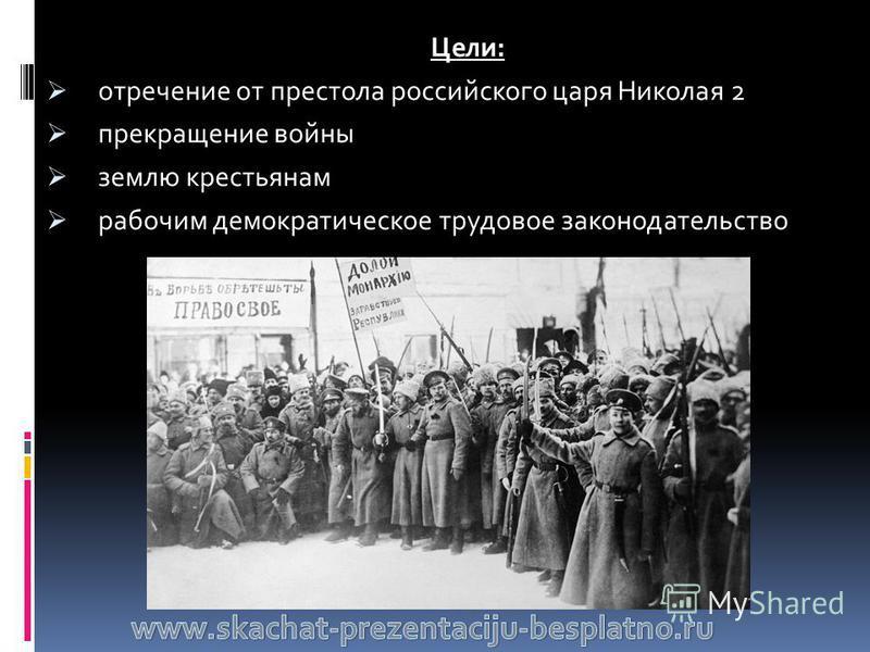 Цели: отречение от престола российского царя Николая 2 прекращение войны землю крестьянам рабочим демократическое трудовое законодательство