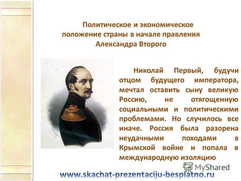 Николай Первый, будучи отцом будущего императора, мечтал оставить сыну великую Россию, не отягощенную социальными и политическими проблемами. Но случилось все иначе. Россия была разорена неудачными походами в Крымской войне и попала в международную и