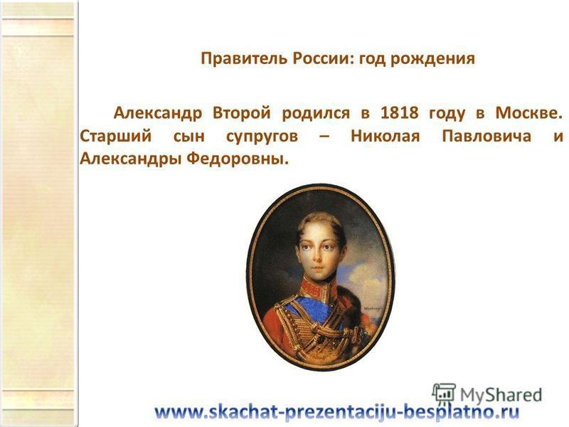Правитель России: год рождения Александр Второй родился в 1818 году в Москве. Старший сын супругов – Николая Павловича и Александры Федоровны.