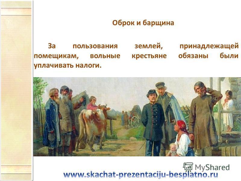 Оброк и барщина За пользования землей, принадлежащей помещикам, вольные крестьяне обязаны были уплачивать налоги.