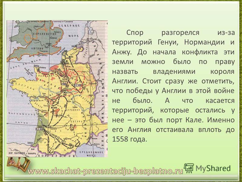 Спор разгорелся из-за территорий Генуи, Нормандии и Анжу. До начала конфликта эти земли можно было по праву назвать владениями короля Англии. Стоит сразу же отметить, что победы у Англии в этой войне не было. А что касается территорий, которые остали