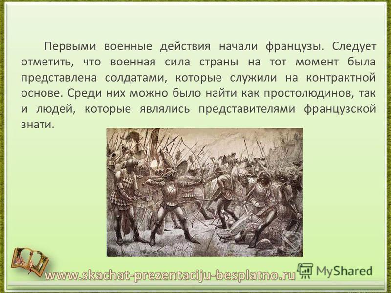 Первыми военные действия начали французы. Следует отметить, что военная сила страны на тот момент была представлена солдатами, которые служили на контрактной основе. Среди них можно было найти как простолюдинов, так и людей, которые являлись представ