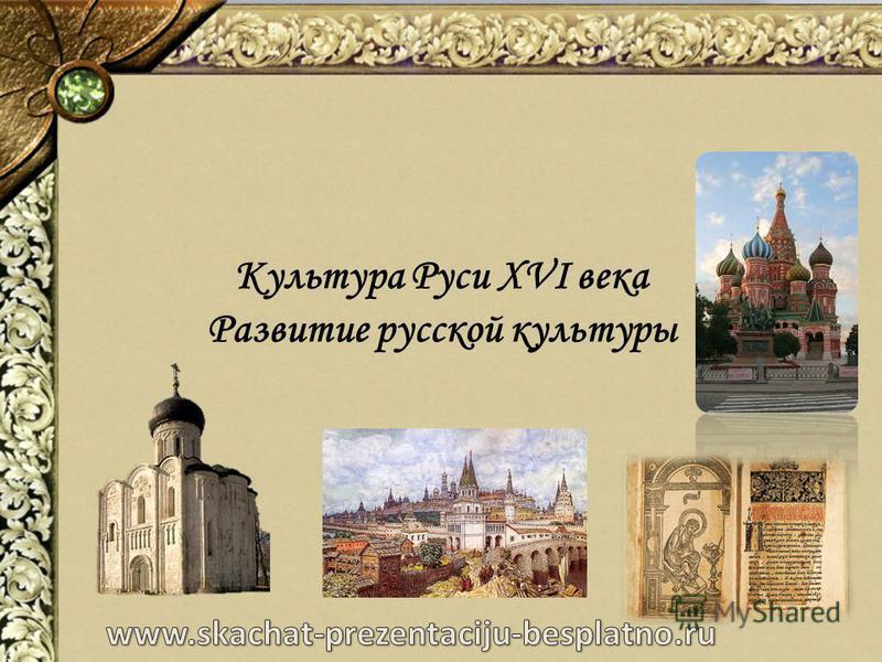 Культура Руси XVI века Развитие русской культуры