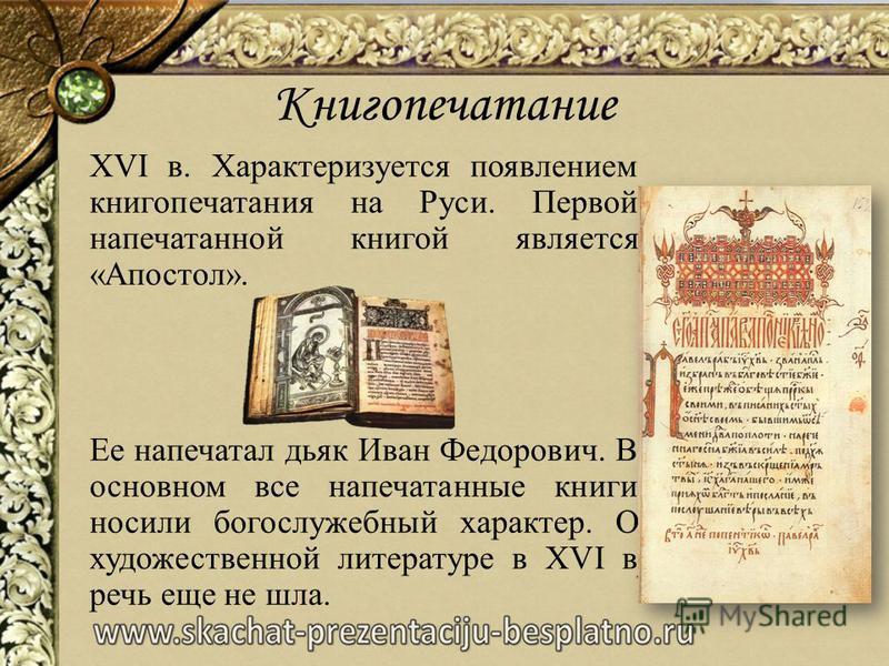 Книгопечатание XVI в. Характеризуется появлением книгопечатания на Руси. Первой напечатанной книгой является «Апостол». Ее напечатал дьяк Иван Федорович. В основном все напечатанные книги носили богослужебный характер. О художественной литературе в X