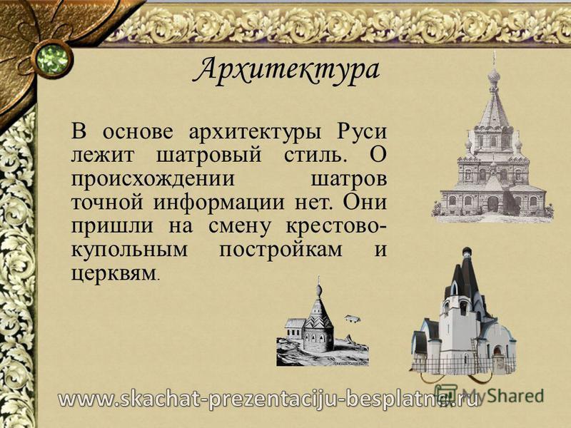 Архитектура В основе архитектуры Руси лежит шатровый стиль. О происхождении шатров точной информации нет. Они пришли на смену крестово- купольным постройкам и церквям.