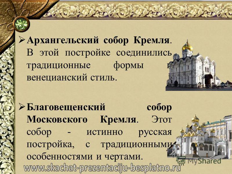 Архангельский собор Кремля. В этой постройке соединились традиционные формы и венецианский стиль. Благовещенский собор Московского Кремля. Этот собор - истинно русская постройка, с традиционными особенностями и чертами.