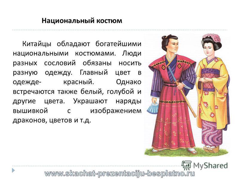 Национальный костюм Китайцы обладают богатейшими национальными костюмами. Люди разных сословий обязаны носить разную одежду. Главный цвет в одежде - красный. Однако встречаются также белый, голубой и другие цвета. Украшают наряды вышивкой с изображен