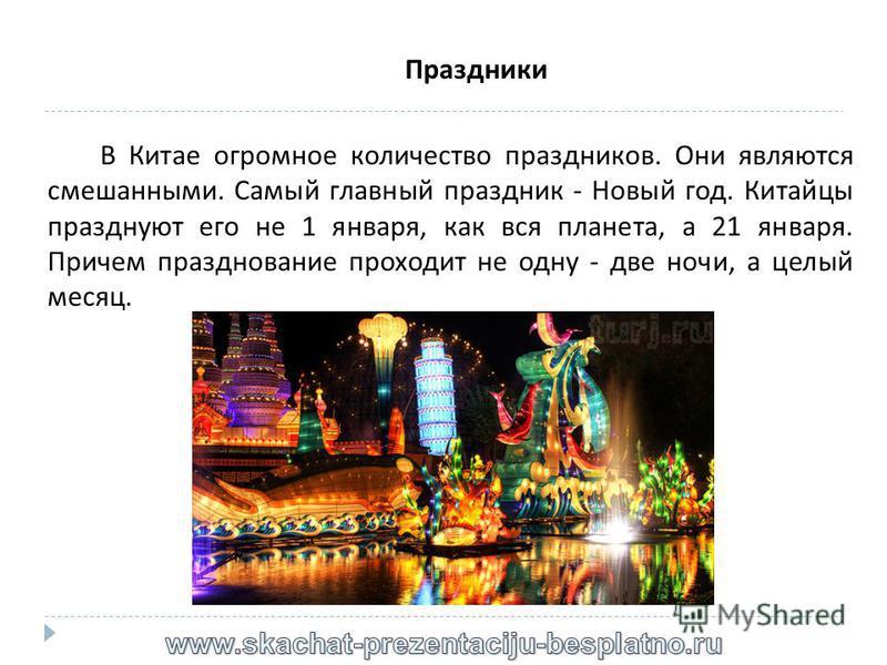 Праздники В Китае огромное количество праздников. Они являются смешанными. Самый главный праздник - Новый год. Китайцы празднуют его не 1 января, как вся планета, а 21 января. Причем празднование проходит не одну - две ночи, а целый месяц.