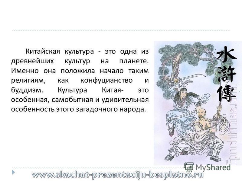 Китайская культура - это одна из древнейших культур на планете. Именно она положила начало таким религиям, как конфуцианство и буддизм. Культура Китая - это особенная, самобытная и удивительная особенность этого загадочного народа.