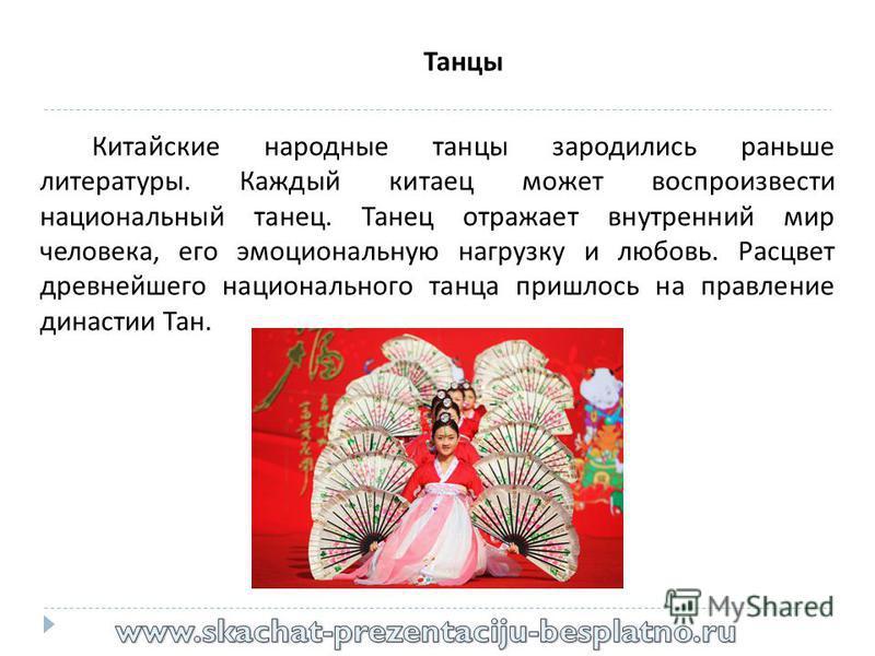 Танцы Китайские народные танцы зародились раньше литературы. Каждый китаец может воспроизвести национальный танец. Танец отражает внутренний мир человека, его эмоциональную нагрузку и любовь. Расцвет древнейшего национального танца пришлось на правле