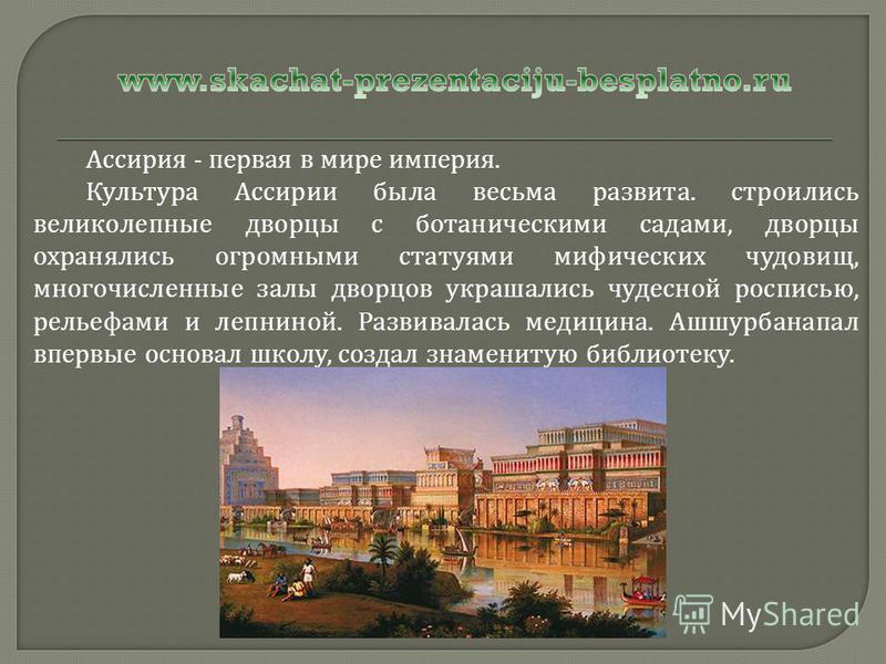 Ассирия - первая в мире империя. Культура Ассирии была весьма развита. строились великолепные дворцы с ботаническими садами, дворцы охранялись огромными статуями мифических чудовищ, многочисленные залы дворцов украшались чудесной росписью, рельефами