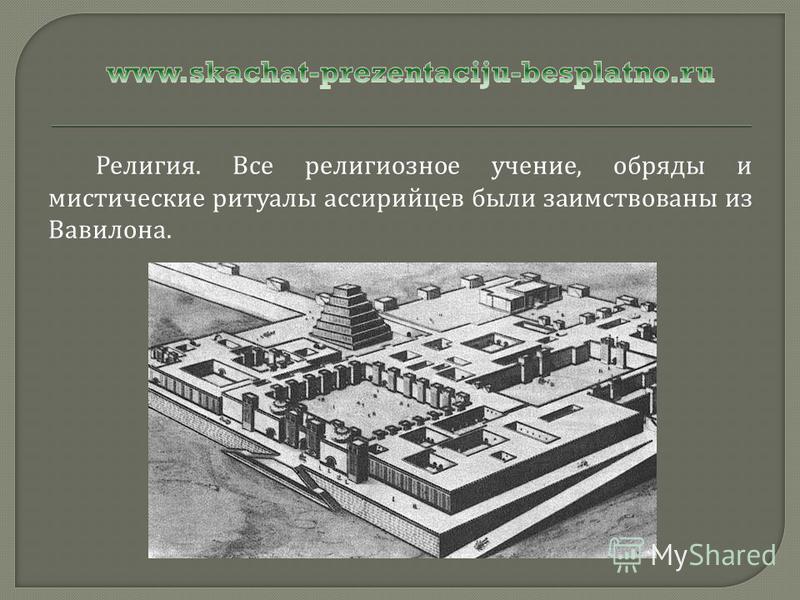 Религия. Все религиозное учение, обряды и мистические ритуалы ассирийцев были заимствованы из Вавилона.