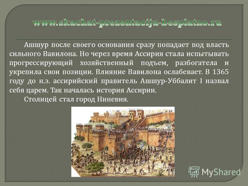 Ашшур после своего основания сразу попадает под власть сильного Вавилона. Но через время Ассирия стала испытывать прогрессирующий хозяйственный подъем, разбогатела и укрепила свои позиции. Влияние Вавилона ослабевает. В 1365 году до н. э. ассирийский