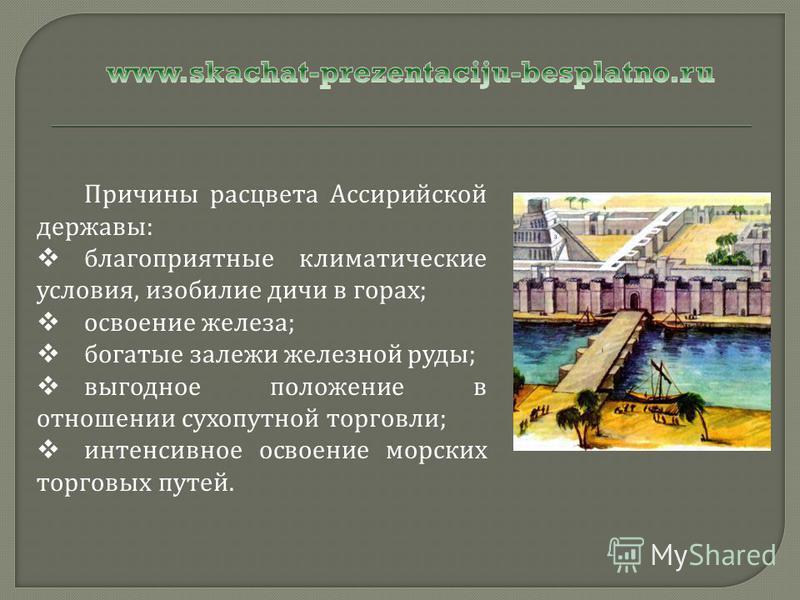 Причины расцвета Ассирийской державы : благоприятные климатические условия, изобилие дичи в горах ; освоение железа ; богатые залежи железной руды ; выгодное положение в отношении сухопутной торговли ; интенсивное освоение морских торговых путей.