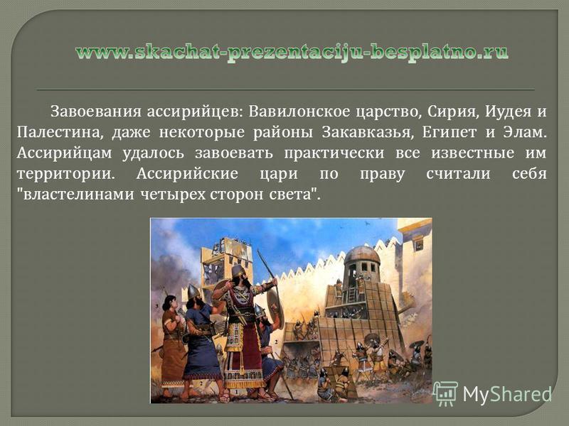 Завоевания ассирийцев : Вавилонское царство, Сирия, Иудея и Палестина, даже некоторые районы Закавказья, Египет и Элам. Ассирийцам удалось завоевать практически все известные им территории. Ассирийские цари по праву считали себя
