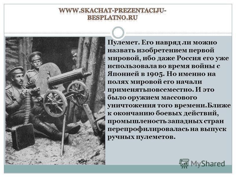 Пулемет. Его навряд ли можно назвать изобретением первой мировой, ибо даже Россия его уже использовала во время войны с Японией в 1905. Но именно на полях мировой его начали применять повсеместно. И это было оружием массового уничтожения того времени