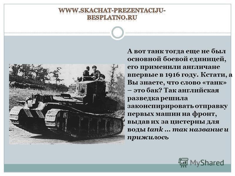 А вот танк тогда еще не был основной боевой единицей, его применили англичане впервые в 1916 году. Кстати, а Вы знаете, что слово «танк» – это бак? Так английская разведка решила законспирировать отправку первых машин на фронт, выдав их за цистерны д