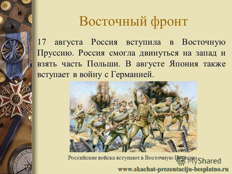Восточный фронт 17 августа Россия вступила в Восточную Пруссию. Россия смогла двинуться на запад и взять часть Польши. В августе Япония также вступает в войну с Германией. Российские войска вступают в Восточную Пруссию