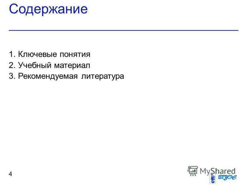 Содержание 4 1. Ключевые понятия 2. Учебный материал 3. Рекомендуемая литература