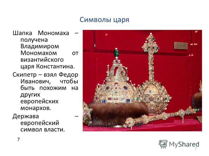 Символы царя Шапка Мономаха – получена Владимиром Мономахом от византийского царя Константина. Скипетр – взял Федор Иванович, чтобы быть похожим на других европейских монархов. Держава – европейский символ власти. 7 7