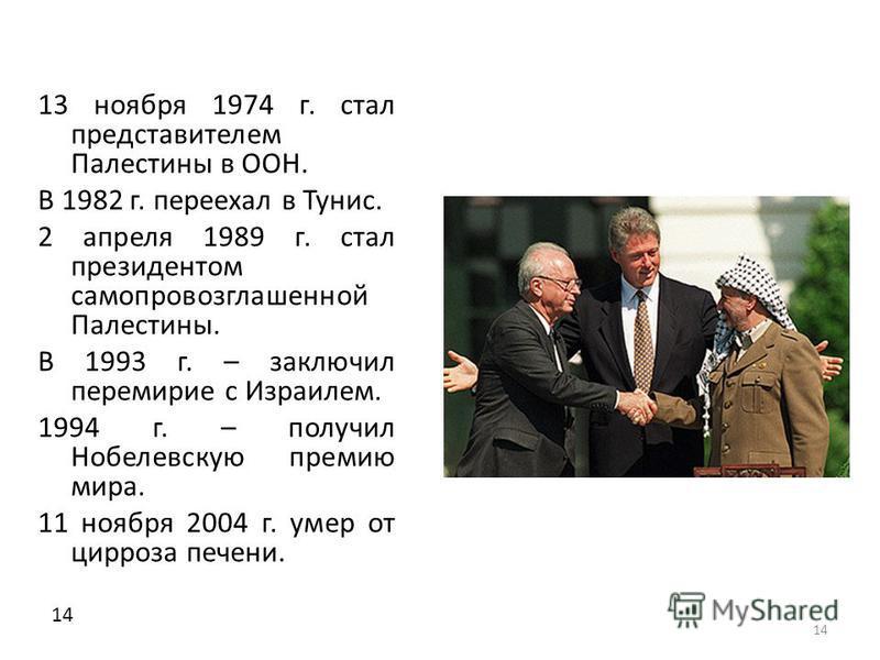 14 13 ноября 1974 г. стал представителем Палестины в ООН. В 1982 г. переехал в Тунис. 2 апреля 1989 г. стал президентом самопровозглашенной Палестины. В 1993 г. – заключил перемирие с Израилем. 1994 г. – получил Нобелевскую премию мира. 11 ноября 200
