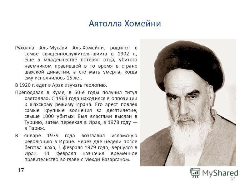 Аятолла Хомейни Рухолла Аль-Мусави Аль-Хомейни, родился в семье священнослужителя-шиита в 1902 г., еще в младенчестве потерял отца, убитого наемником правившей в то время в стране шахской династии, а его мать умерла, когда ему исполнилось 15 лет. В 1