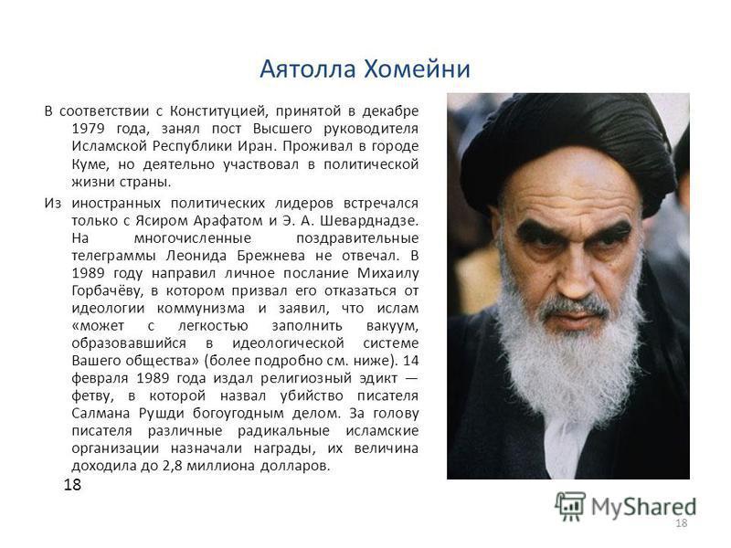 Аятолла Хомейни В соответствии с Конституцией, принятой в декабре 1979 года, занял пост Высшего руководителя Исламской Республики Иран. Проживал в городе Куме, но деятельно участвовал в политической жизни страны. Из иностранных политических лидеров в