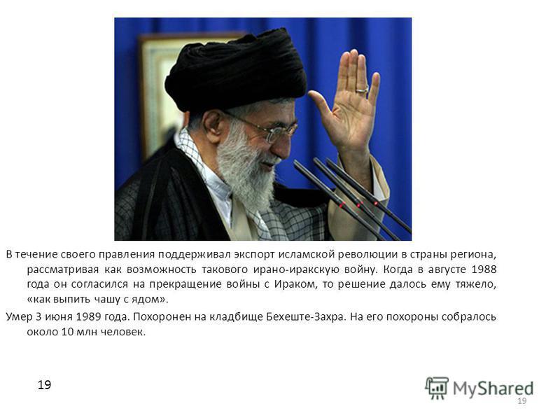 19 В течение своего правления поддерживал экспорт исламской революции в страны региона, рассматривая как возможность такового ирано-иракскую войну. Когда в августе 1988 года он согласился на прекращение войны с Ираком, то решение далось ему тяжело, «