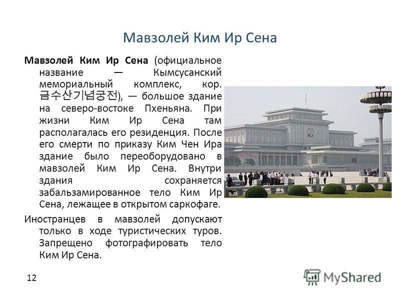 Мавзолей Ким Ир Сена Мавзолей Ким Ир Сена (официальное название Кымсусанский мемориальный комплекс, кор. ), большое здание на северо-востоке Пхеньяна. При жизни Ким Ир Сена там располагалась его резиденция. После его смерти по приказу Ким Чен Ира зда